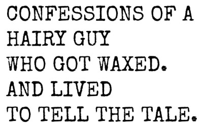 Confessions of a Hairy Guy Who Got Waxed. And Live To Tell The Tale.